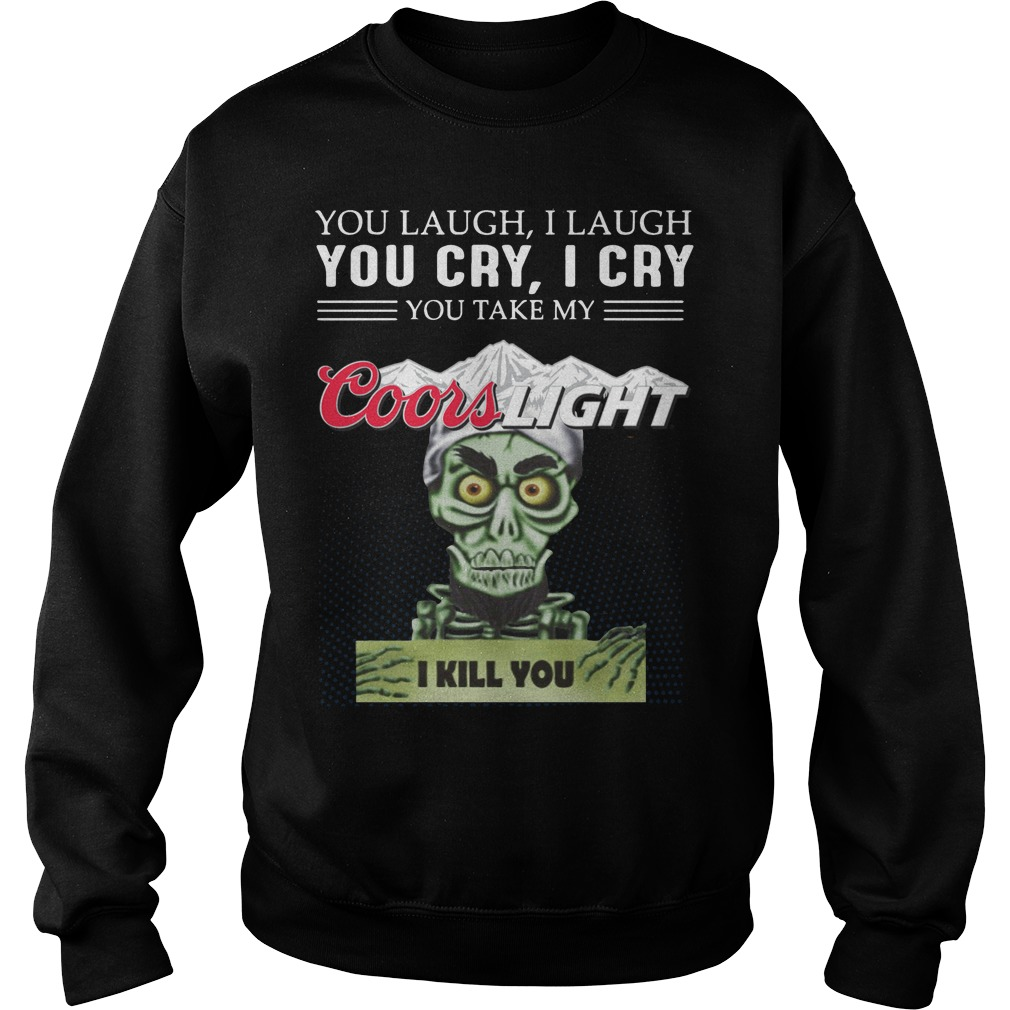 You laugh I laugh you cry I cry you take my coors light I kill you sweater