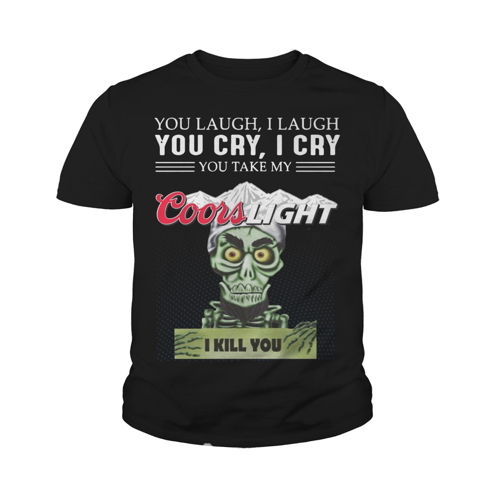 You laugh I laugh you cry I cry you take my coors light I kill you youth shirt