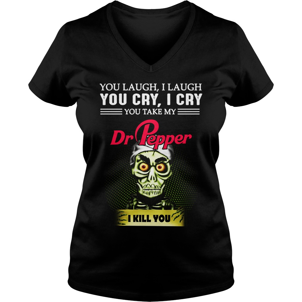 You Laugh I Laugh You Cry I Cry You Take My Dr Pepper I Kill You Ladies v neck