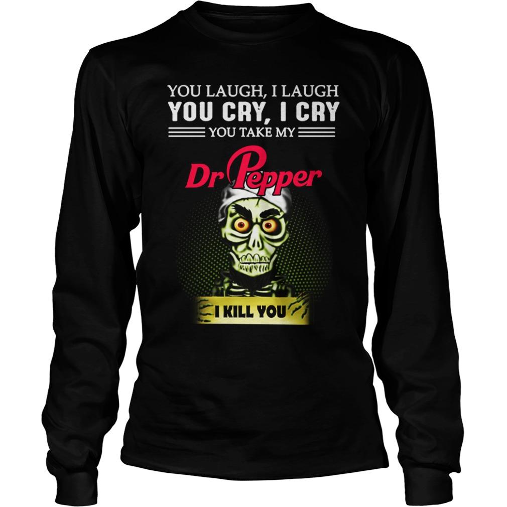 You Laugh I Laugh You Cry I Cry You Take My Dr Pepper I Kill You Longsleeve Shirt