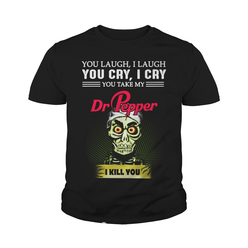 You Laugh I Laugh You Cry I Cry You Take My Dr Pepper I Kill You Youth Shirt