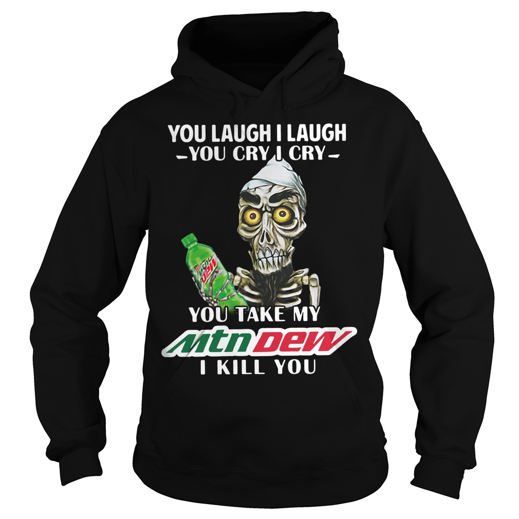 You Laugh I Laugh You Cry I Cry You Take My Mtn Dew I Kill You Hoodie