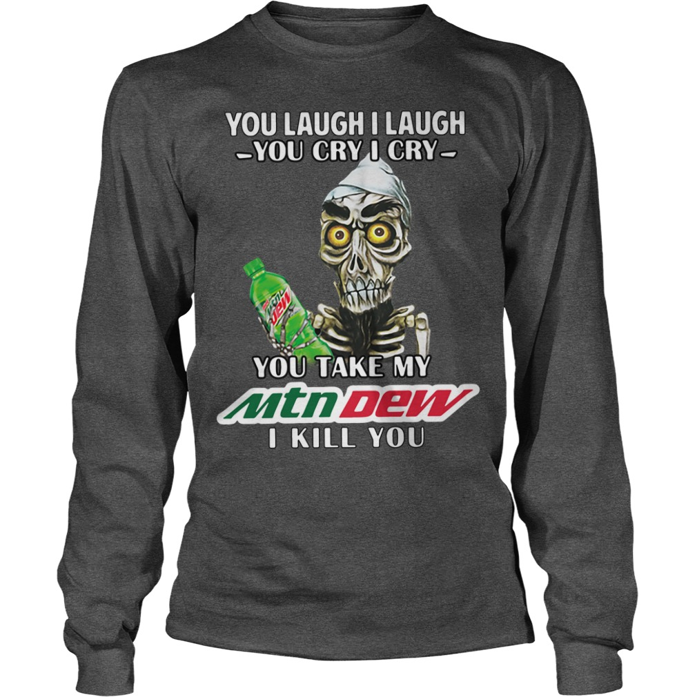 You Laugh I Laugh You Cry I Cry You Take My Mtn Dew I Kill You Longsleeve Shirt