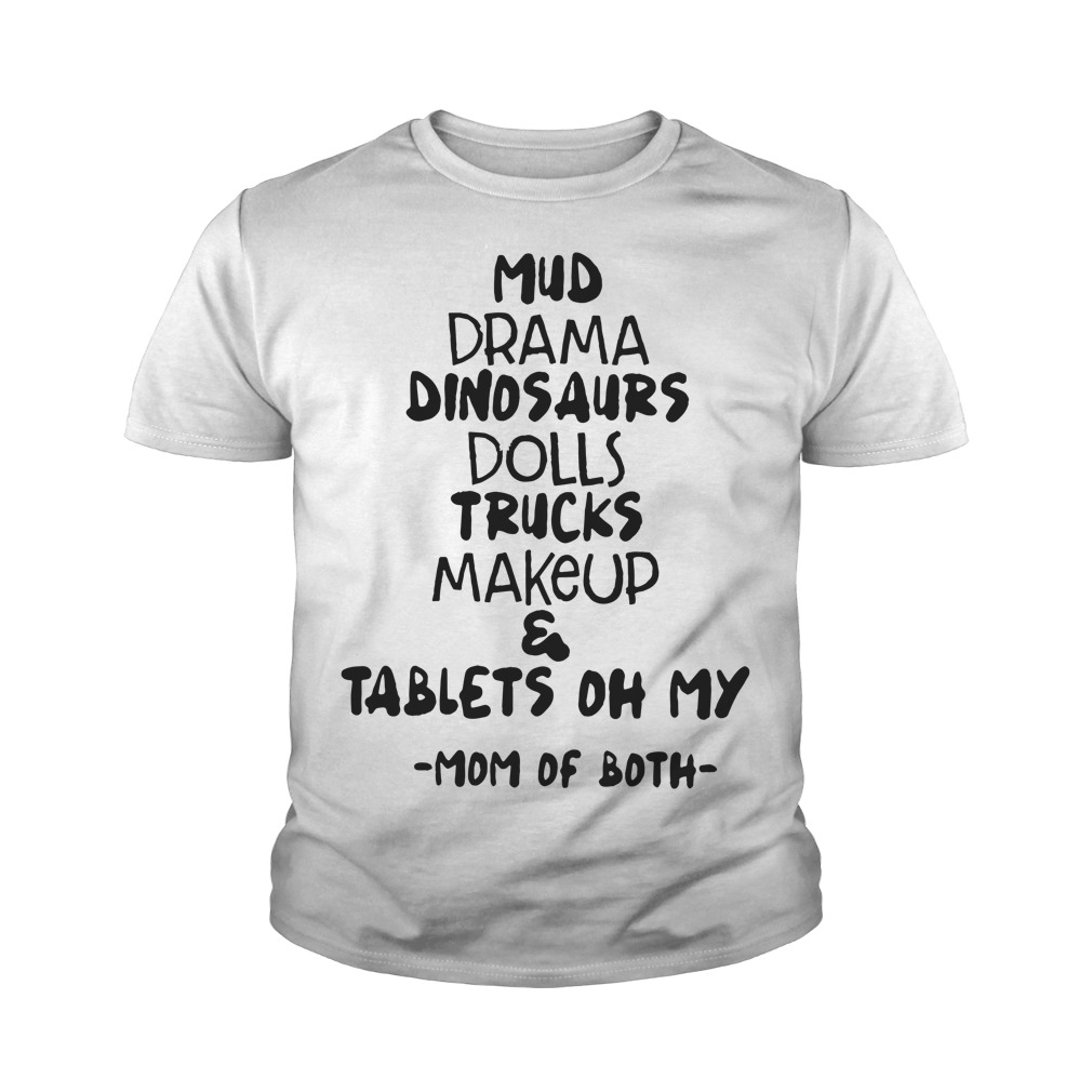 Mud Drama Dinosaurs Dolls Trucks Makeup & Tablets Oh My Mom Of Both Youth Shirt