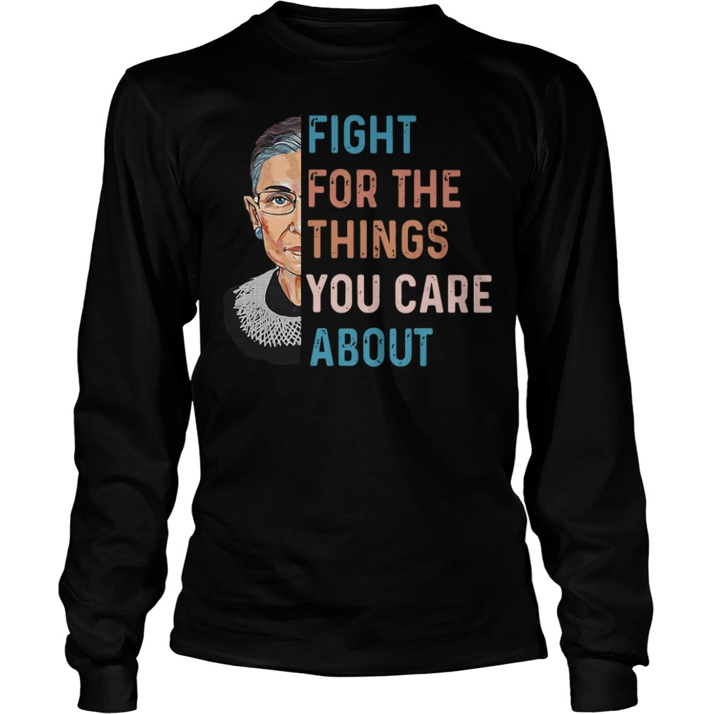 Ruth Bader Ginsburg Fight For The Things You Care About Longsleeve Shirt