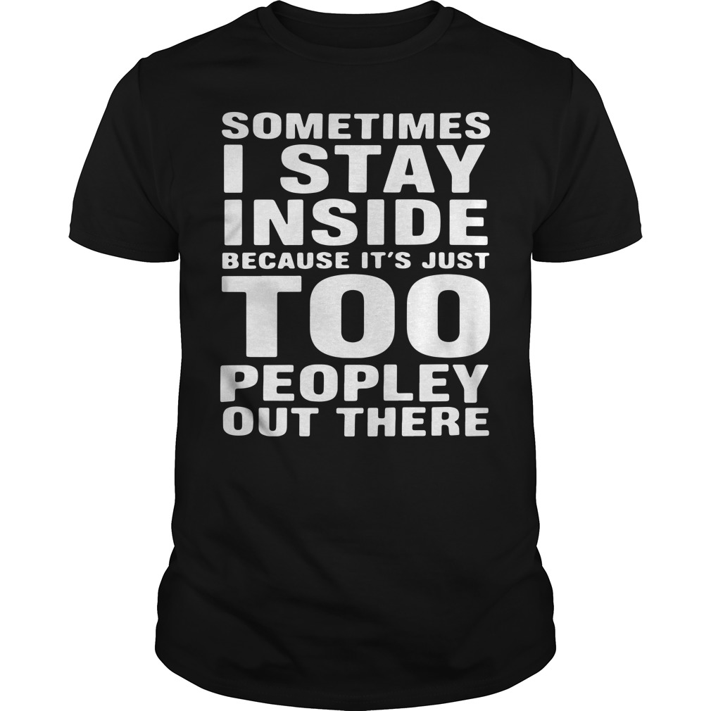 Sometimes I Stay Inside Because It's Just Too Peopley Out There Shirt