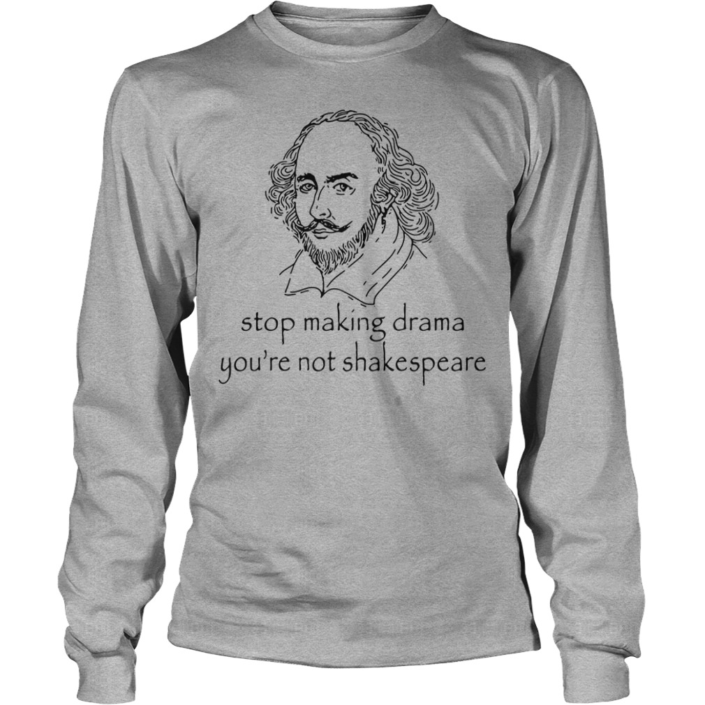 Stop Making Drama You're Not Shakespeare Longsleeve Shirt