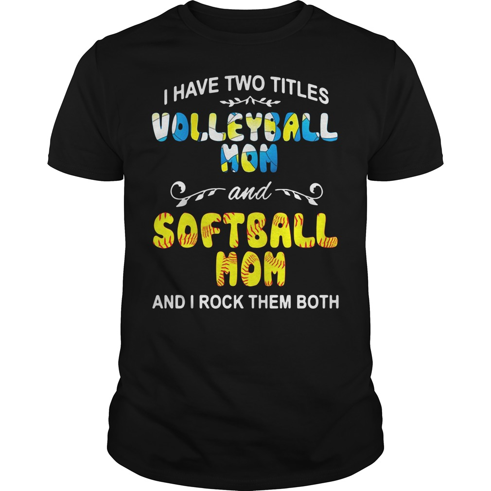 I Have Two Titles Volleyball Mom And Softball Mom And I Rock Them Both Shirt