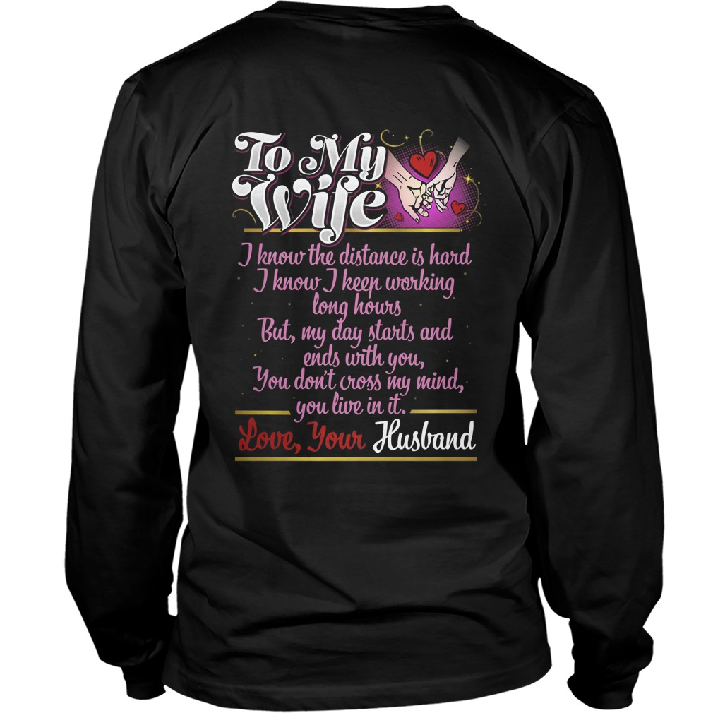 To My Wife I Know I Keep Working Long Hours But My Day Starts And Ends With You Longsleeve Shirt