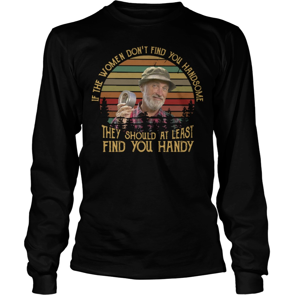 If The Women Don't Find You Handsome They Should At Least Find You Handy Longsleeve Shirt