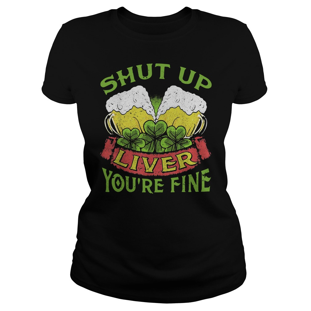 Beer Shut Up Liver You're Fine Ladies Shirt