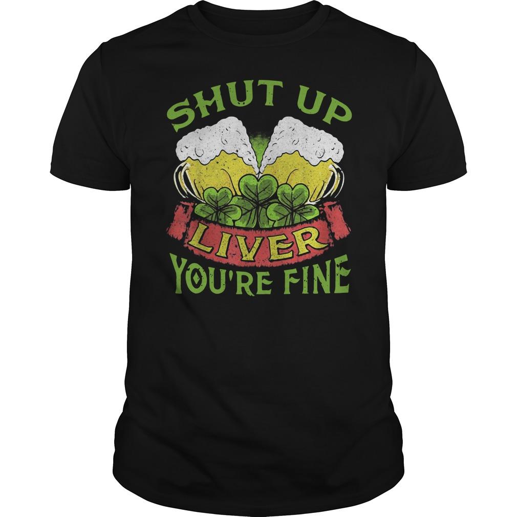 Beer Shut Up Liver You're Fine Shirt