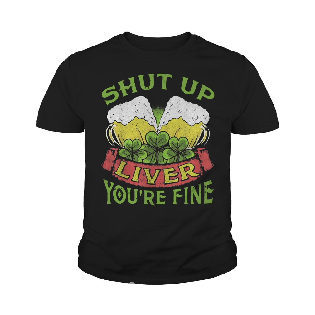 Beer Shut Up Liver You're Fine Youth Shirt