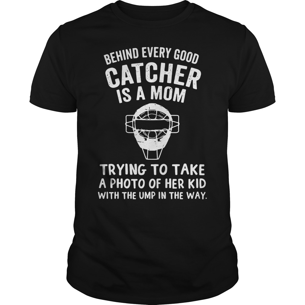 Behind Every Good Catcher Is A Mom Trying To Take A Photo Shirt