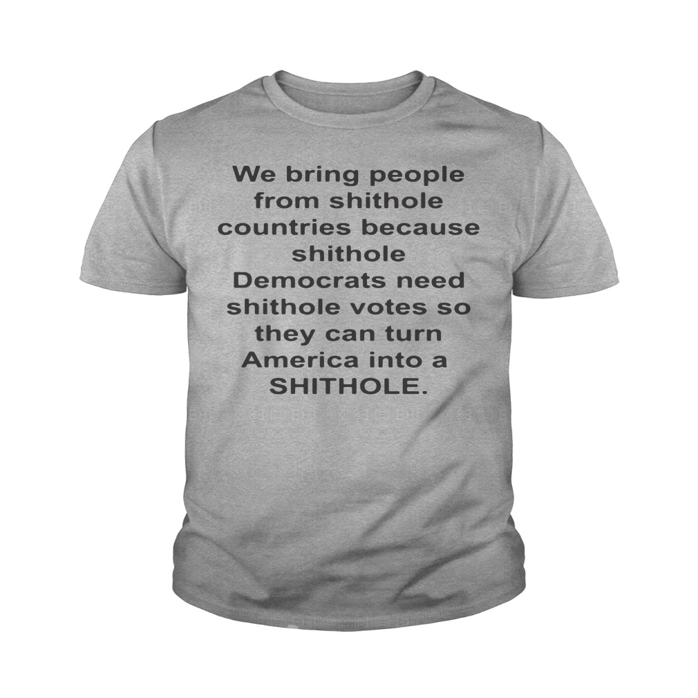We Bring People From Shithole Countries Because Shithole Youth Shirt