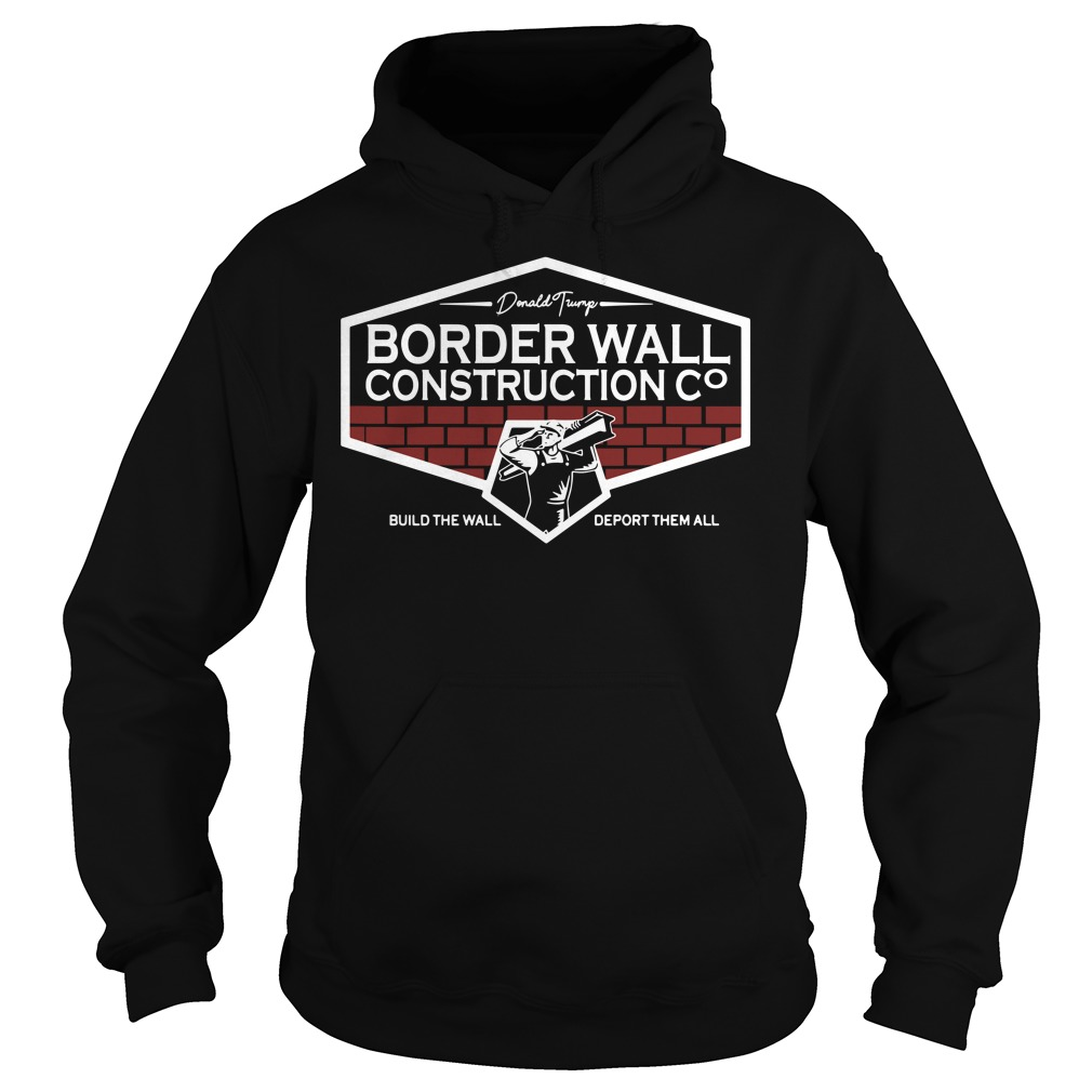 Donald Trump Border Wall Construction Build The Wall Deport Them All Hoodie