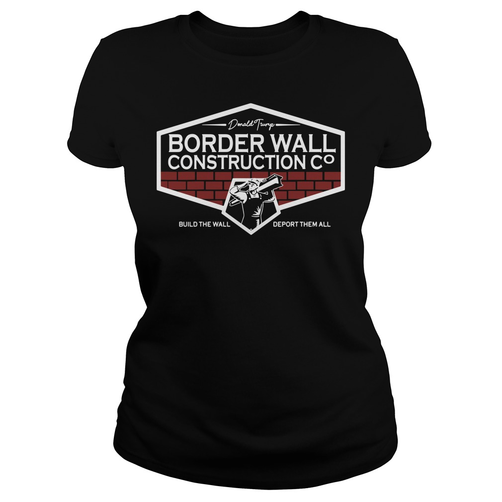 Donald Trump Border Wall Construction Build The Wall Deport Them All Ladies Shirt