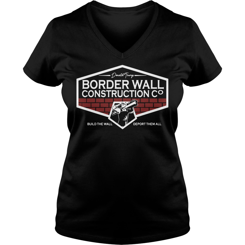 Donald Trump Border Wall Construction Build The Wall Deport Them All Ladies v neck