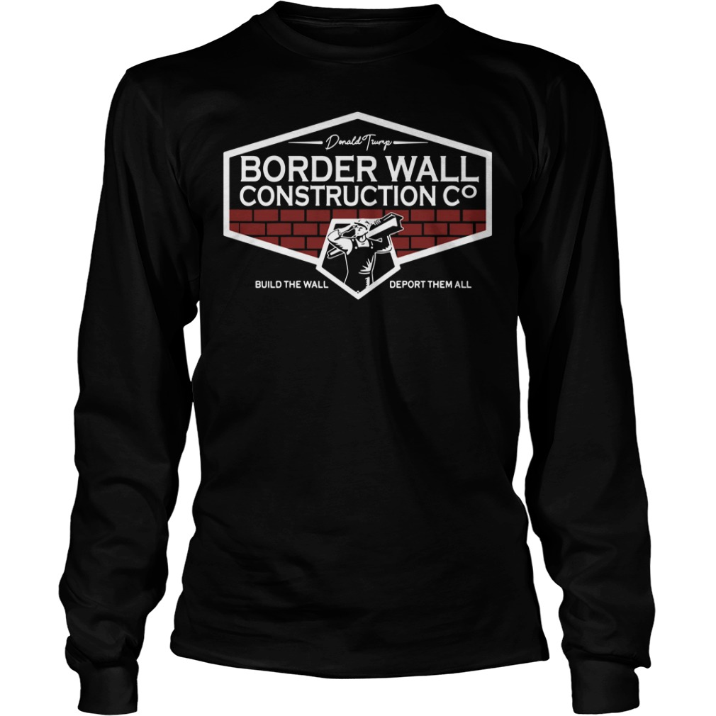 Donald Trump Border Wall Construction Build The Wall Deport Them All Longsleeve Shirt