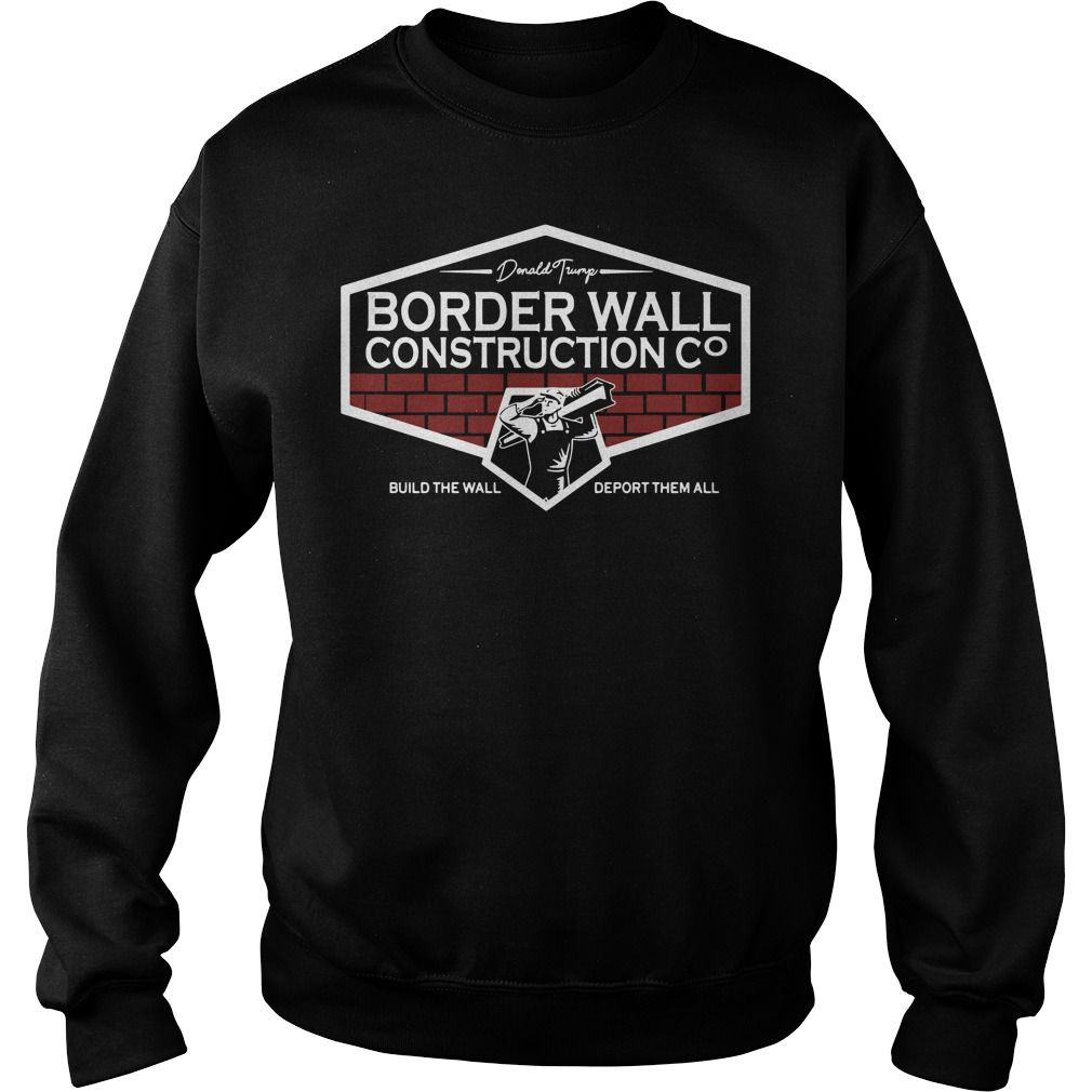 Donald Trump Border Wall Construction Build The Wall Deport Them All Sweater