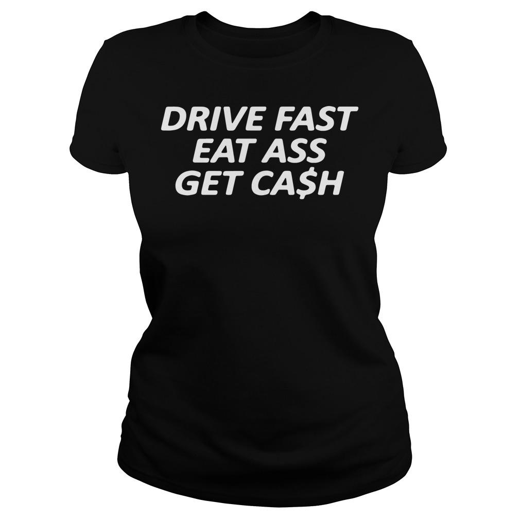 Drive Fast Eat Ass Get Cash Ladies Shirt