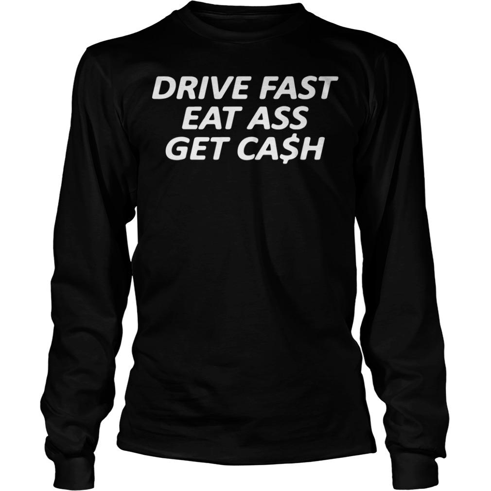 Drive Fast Eat Ass Get Cash Longsleeve Shirt