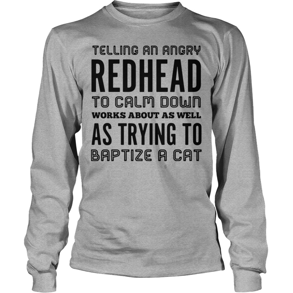 Telling An Angry Redhead To Calm Down Works About As Well As Try To Baptize A Cat Longsleeve Shirt