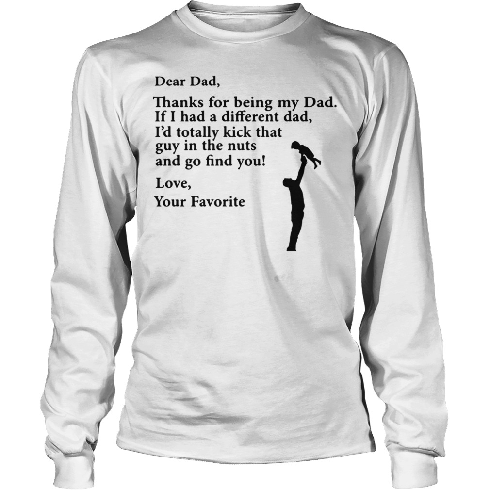 Thanks For Being My Dad If I Had A Different Dad I'd Totally Kick Longsleeve Shirt