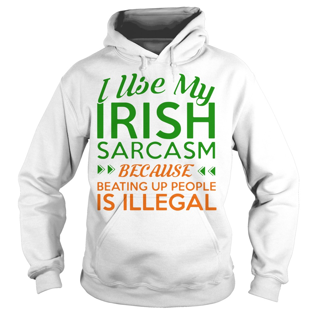 I Use My Irish Sarcasm Because Beating Up People Is Illegal Hoodie