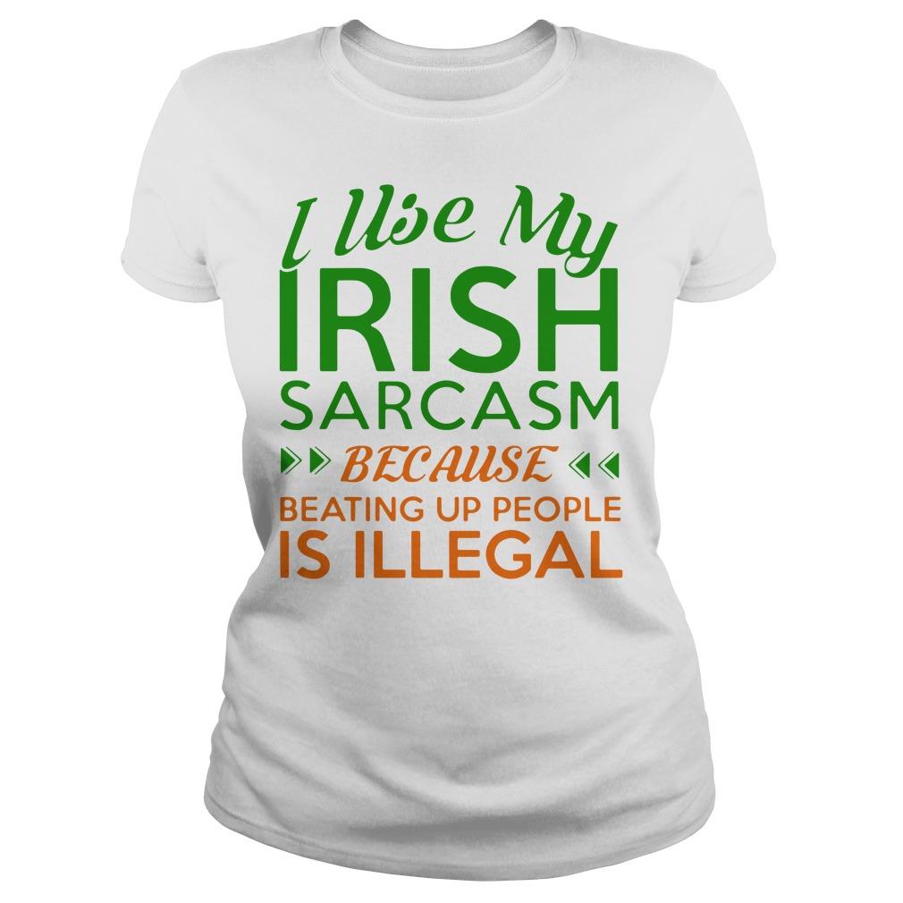 I Use My Irish Sarcasm Because Beating Up People Is Illegal Ladies Shirt