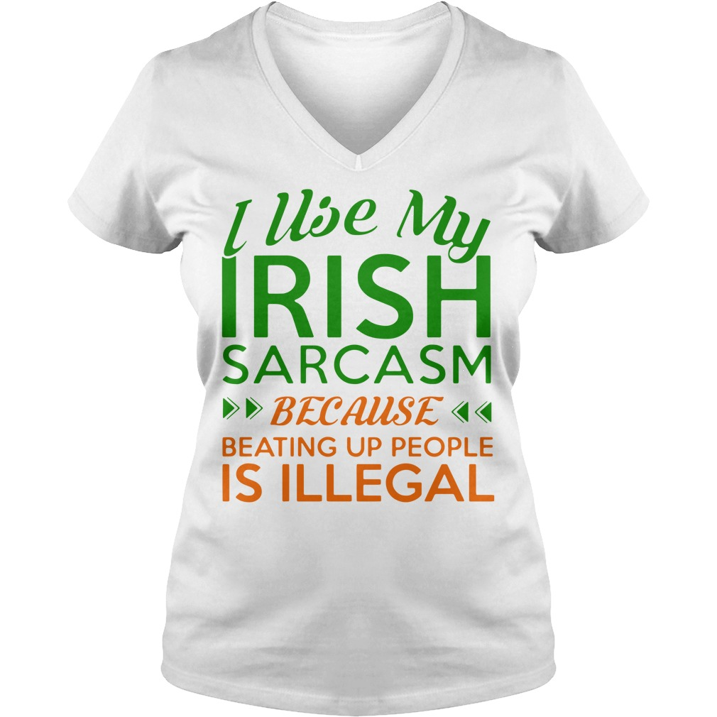 I Use My Irish Sarcasm Because Beating Up People Is Illegal Ladies v neck