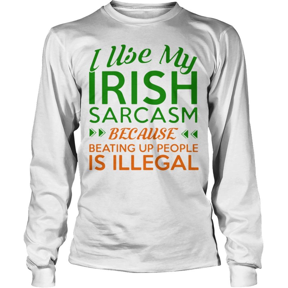 I Use My Irish Sarcasm Because Beating Up People Is Illegal Longsleeve Shirt