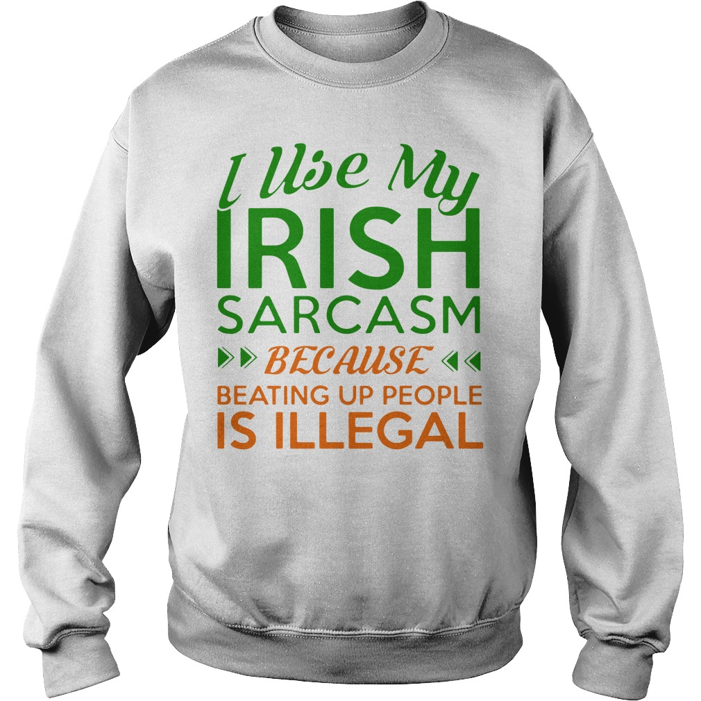 I Use My Irish Sarcasm Because Beating Up People Is Illegal Sweater