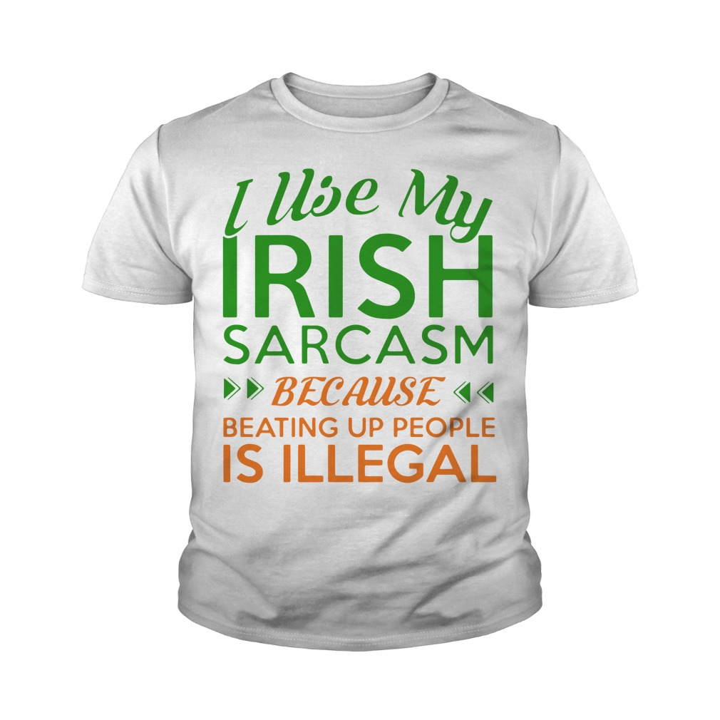 I Use My Irish Sarcasm Because Beating Up People Is Illegal Youth Shirt