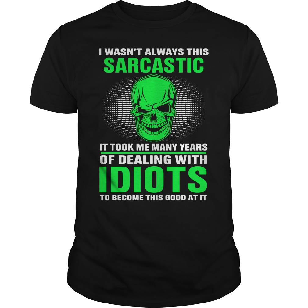 I Wasn't Always This Sarcastic It Took Me Many Years Of Dealing Shirt