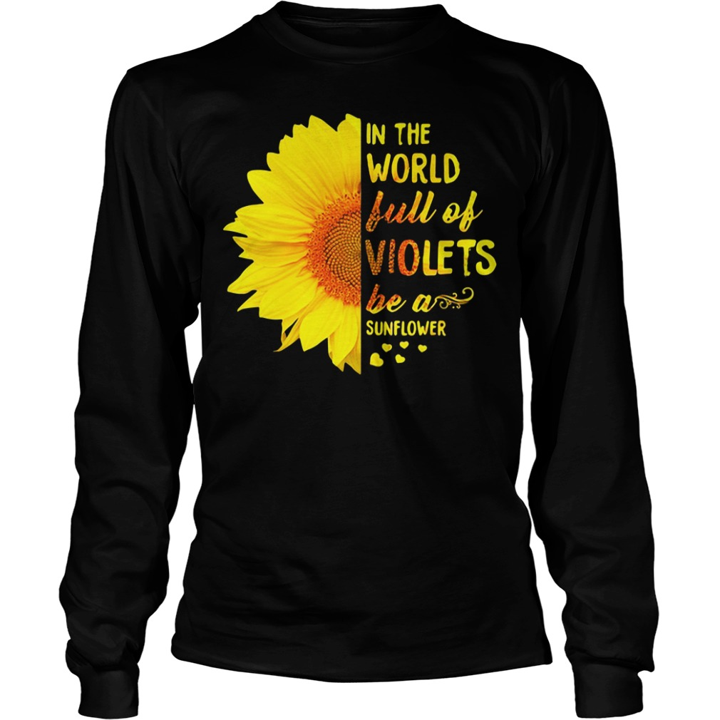 In The World Full Of Violets Be A Sunflower Longsleeve Shirt
