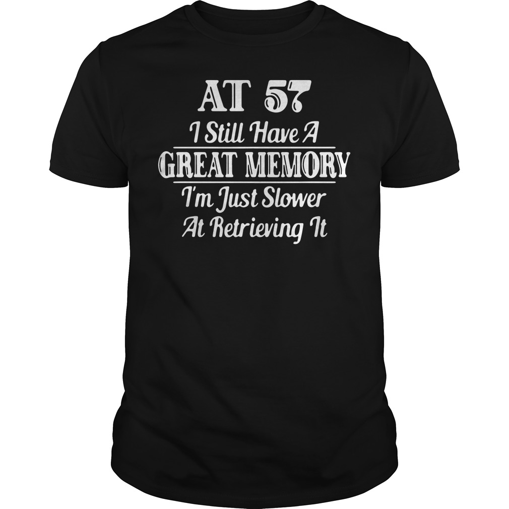AT 57 I still have a great memory I'm just slower at retrieving Shirt