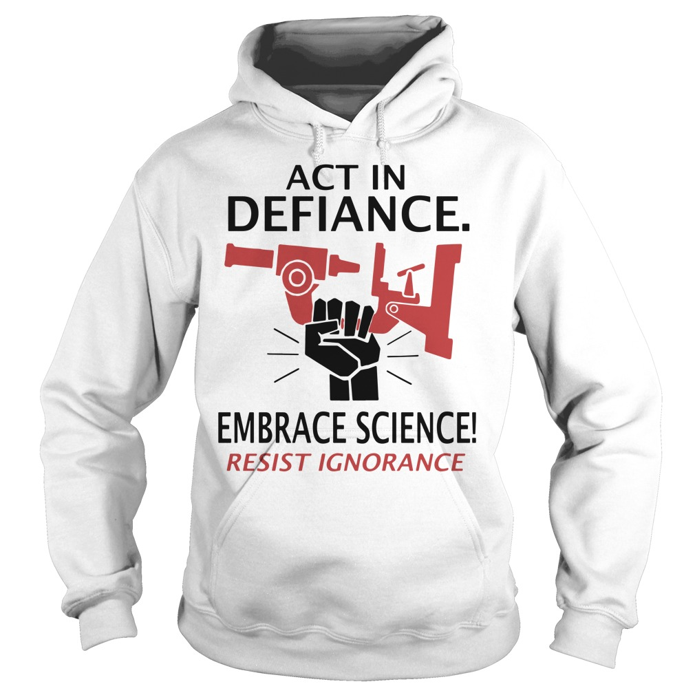 Act in defiance embrace science resist ignorance Hoodie