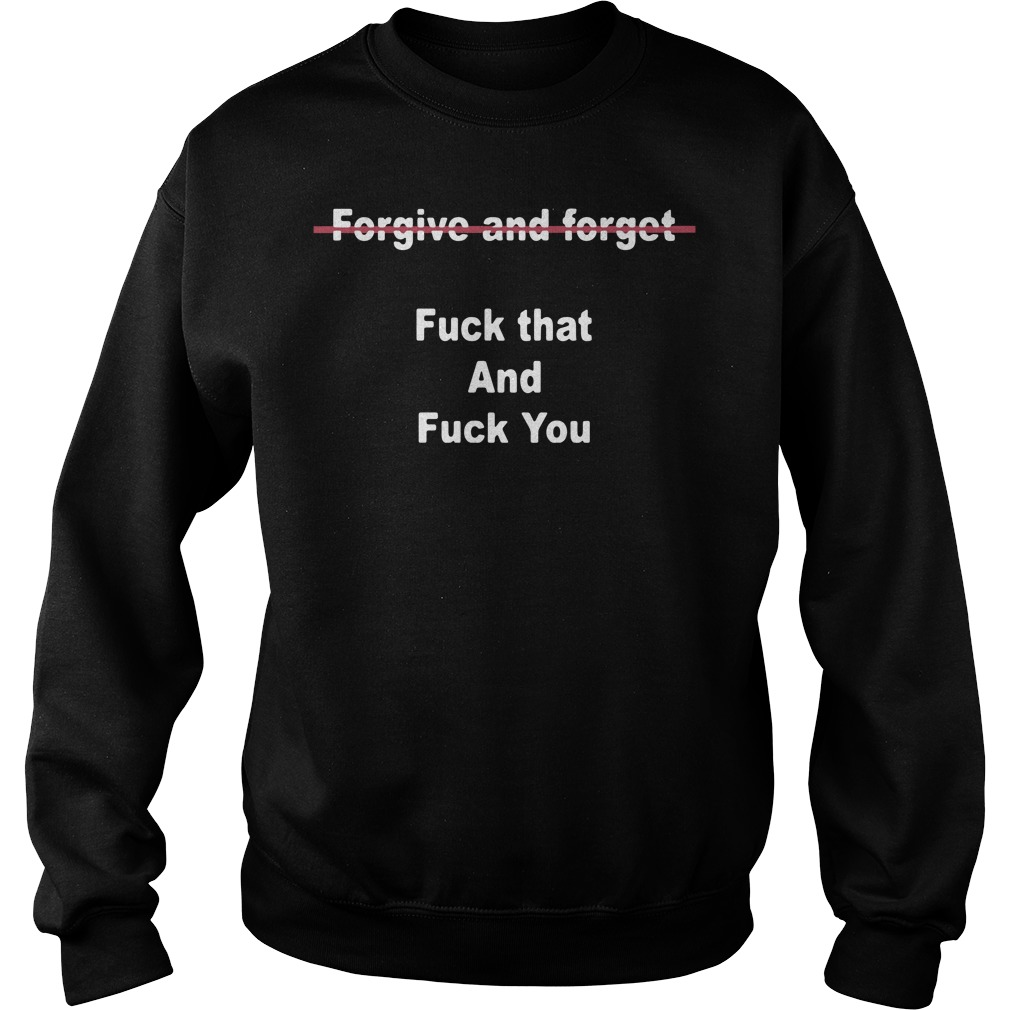 Forgive And Forget Fuck That And Fuck You Sweater