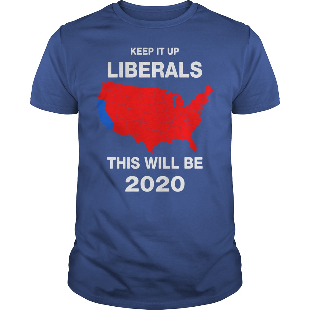 Keep It Up Liberals This Will Be 2020 Guys Shirt