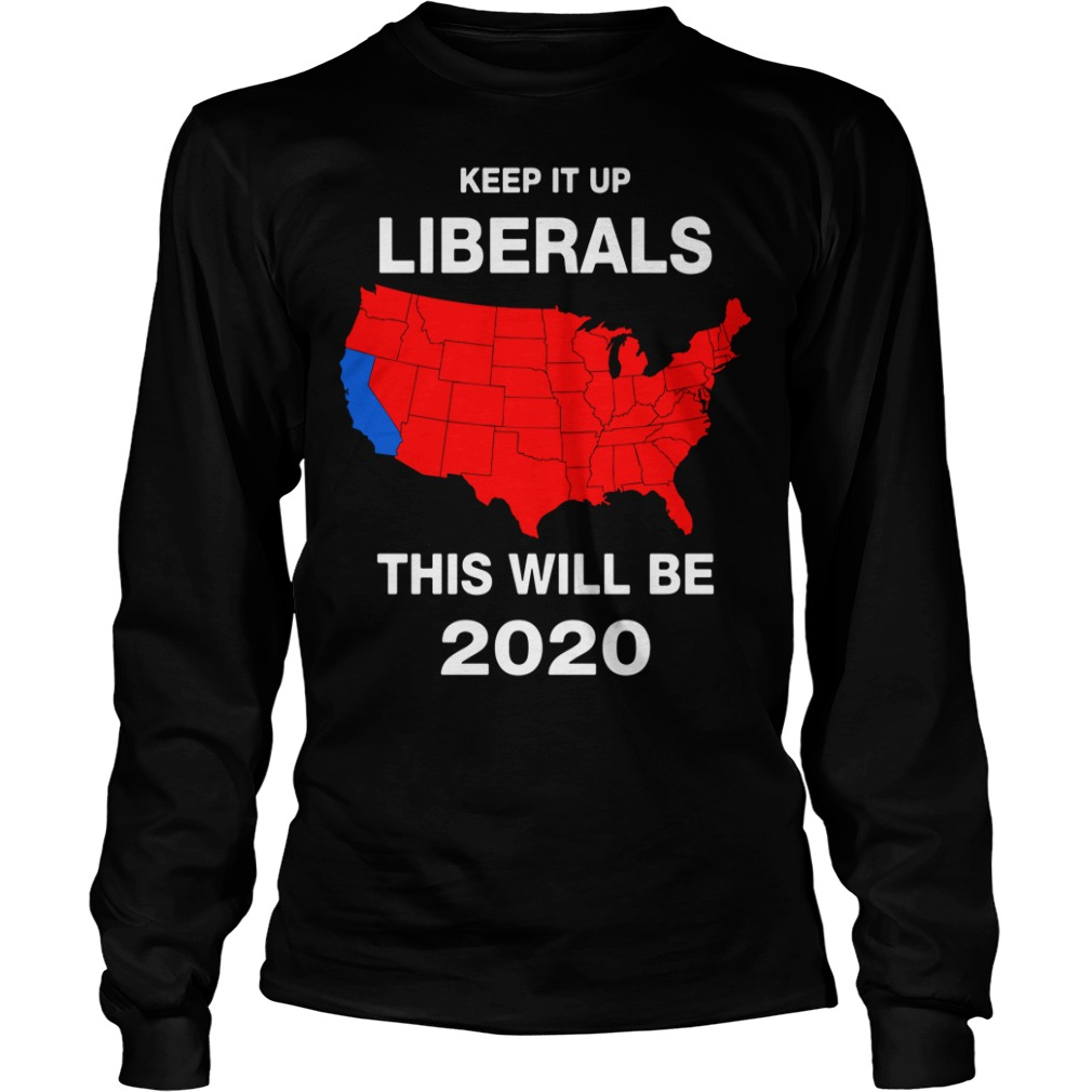 Keep It Up Liberals This Will Be 2020 Longsleeve Shirt