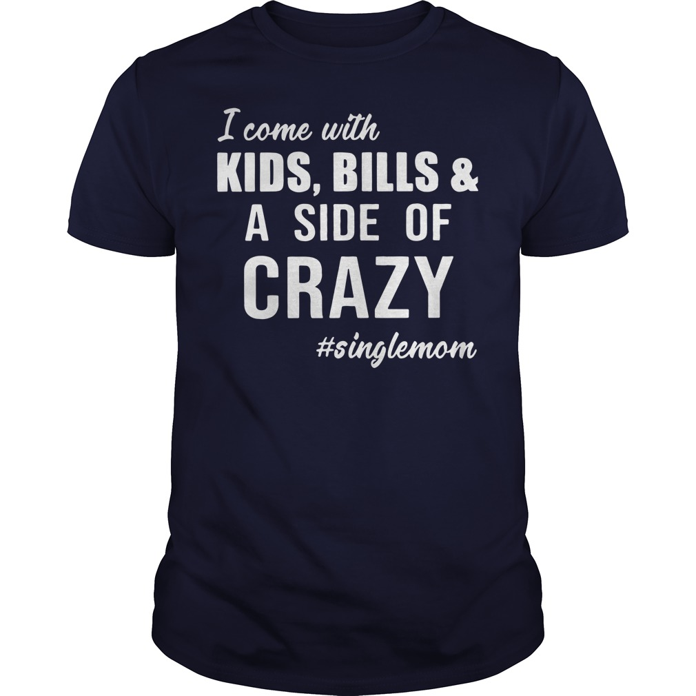 Singlemom - I Come with Kids - Bills and A Side of Crazy Guys Shirt