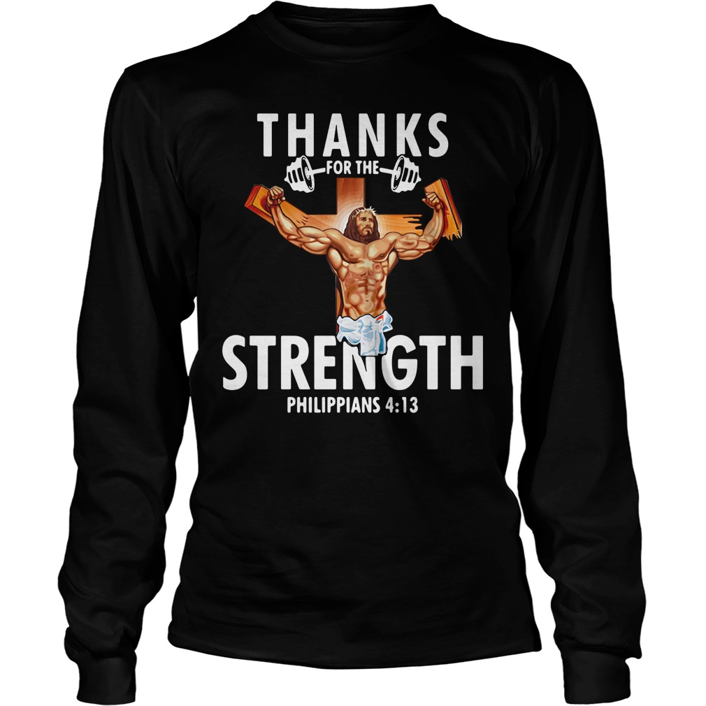 Thanks For The Strength Philippians 4 13 Longsleeve Shirt