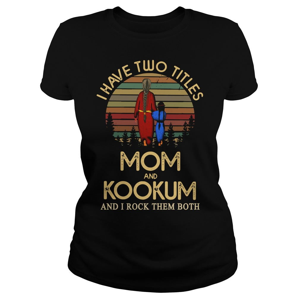 I have two titles mom and Kookum and I rock them both Ladies Shirt