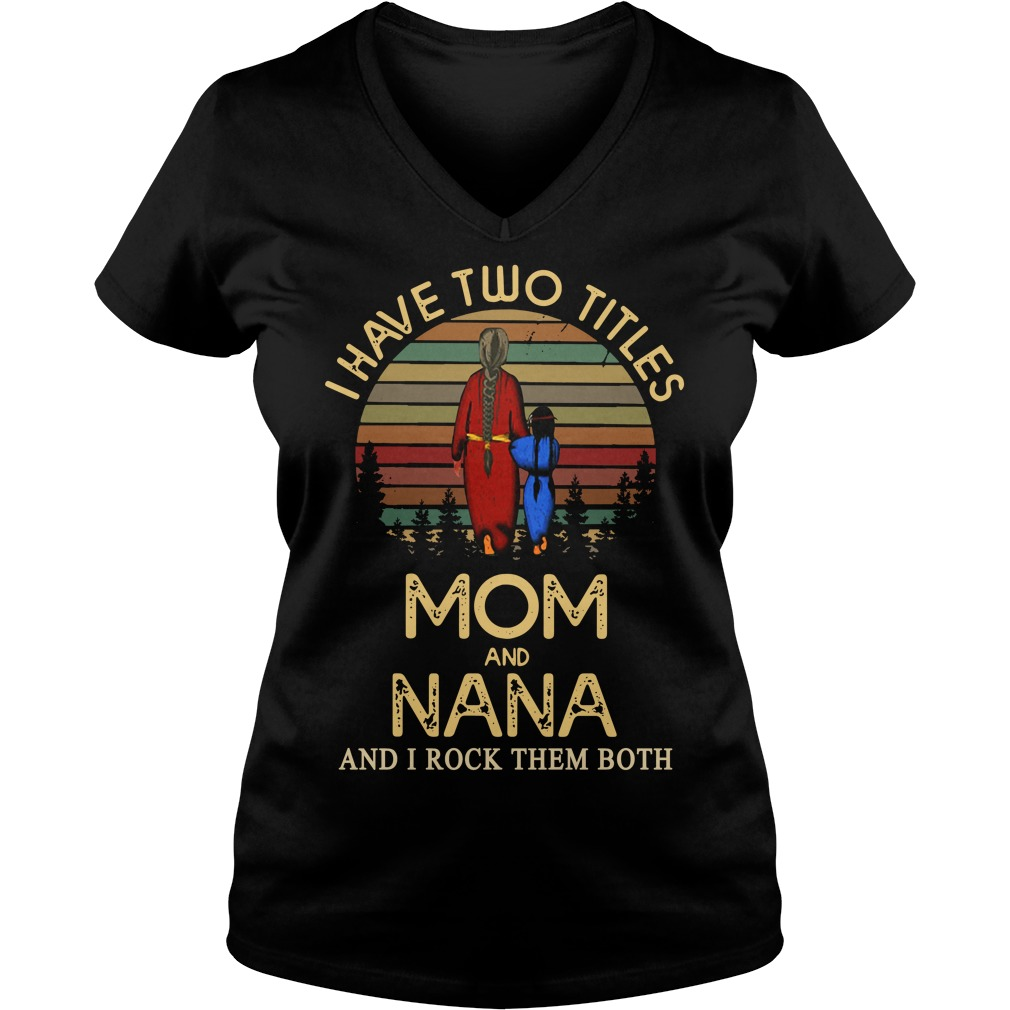 I have two titles mom and NANA and I rock them both Ladies v neck